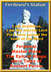 The Epic of Shahnameh Ferdowsi: Hero Tales of Ancient Persia, worked on it for 30 years to finish this great masterpiece. I am deathless, I am the eternal Lord For I have spread the seed of the Word