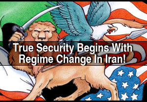 TRUE SECURITY BEGINS WITH REGIME CHANGE IN IRAN